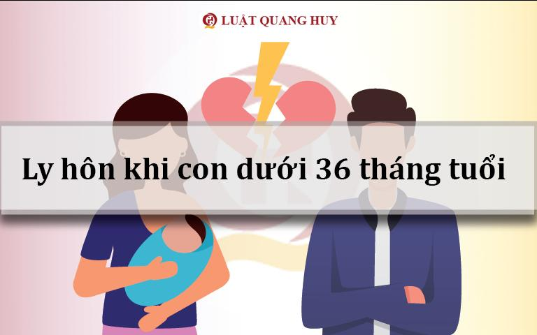 Ly hôn khi con dưới 36 tháng tuổi có được không?
